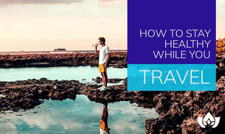 How To Stay Healthy While You Travel | Mindful Healing | Mississauga Naturopathic Doctor